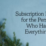 Unique Subscription Gifts for the Person Who Has Everything